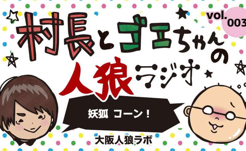 村長とゴエちゃんの人狼ラジオvol.003『妖狐 コーン!』【人狼SUPER DX】