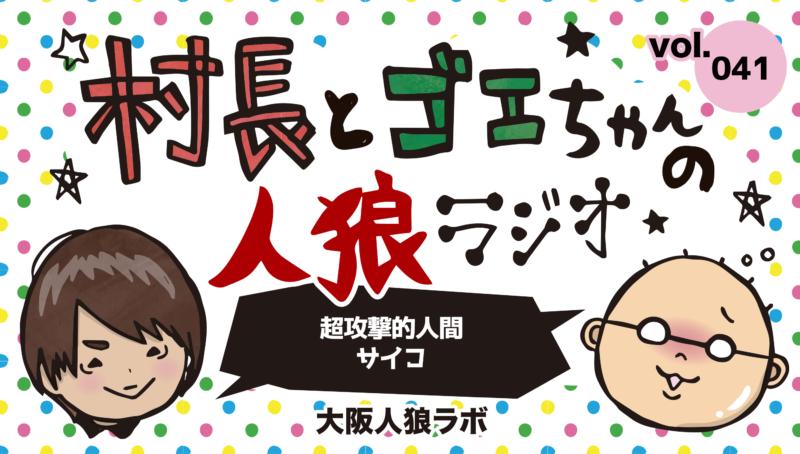 村長とゴエちゃんの人狼ラジオvol.041『超攻撃的人間サイコ』【人狼ジャッジメント】