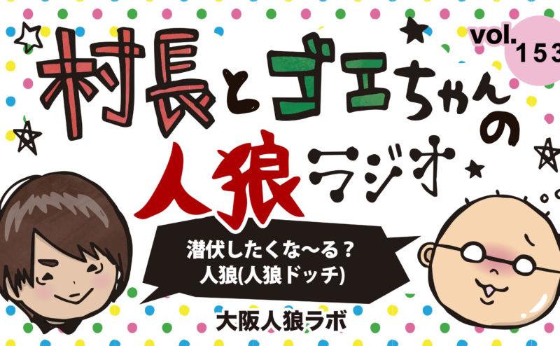 村長とゴエちゃんの人狼ラジオvol.153『潜伏したくな~る?人狼』【人狼ドッチ】