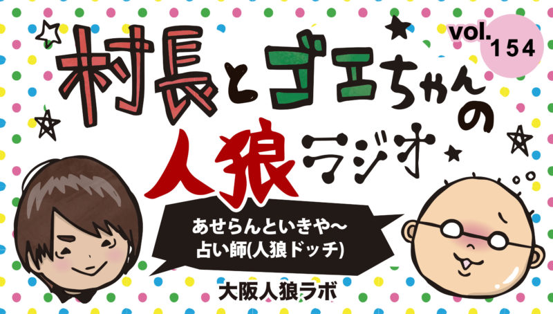 村長とゴエちゃんの人狼ラジオvol.154『あせらんといきや~ 占い師』【人狼ドッチ】