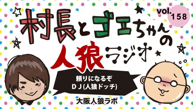 村長とゴエちゃんの人狼ラジオvol.158『頼りになるぞ DJ 』【人狼ドッチ】